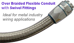 Over braided flexible conduit with swivel fittings are ideal for metal industry wiring applications